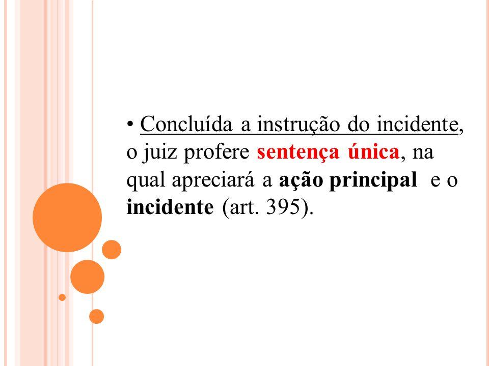Concluída a instrução do incidente, o juiz profere sentença única, na qual apreciará a ação principal e o incidente (art. 395).