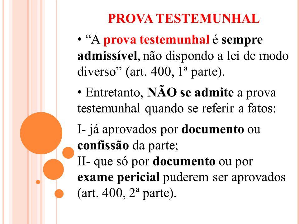 PROVA TESTEMUNHAL A prova testemunhal é sempre admissível, não dispondo a lei de modo diverso (art. 400, 1ª parte). Entretanto, NÃO se admite a prova