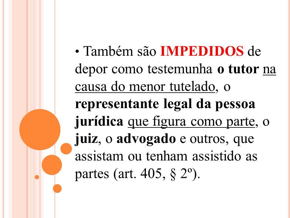 Também são IMPEDIDOS de depor como testemunha o tutor na causa do menor tutelado, o representante legal da pessoa jurídica que figura como parte, o ju