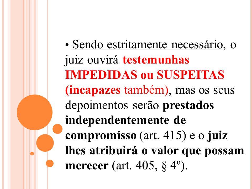 Sendo estritamente necessário, o juiz ouvirá testemunhas IMPEDIDAS ou SUSPEITAS (incapazes também), mas os seus depoimentos serão prestados independen