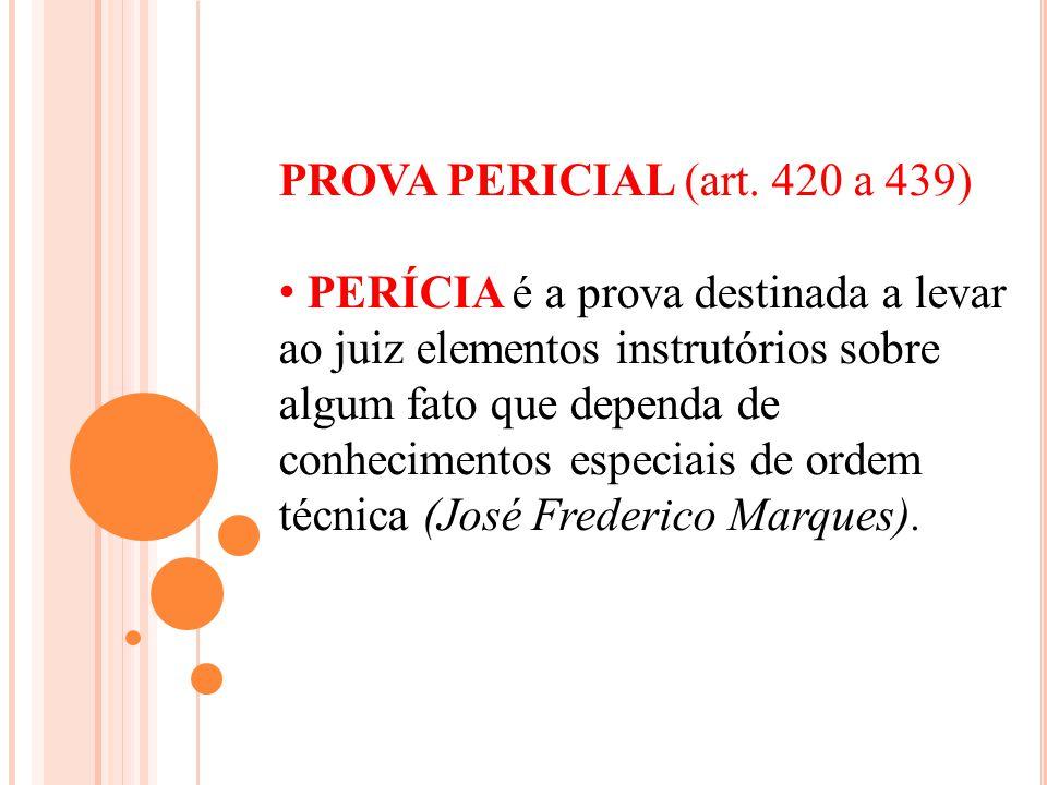 PROVA PERICIAL (art. 420 a 439) PERÍCIA é a prova destinada a levar ao juiz elementos instrutórios sobre algum fato que dependa de conhecimentos espec