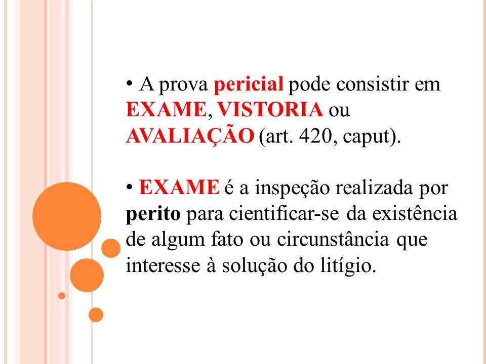 A prova pericial pode consistir em EXAME, VISTORIA ou AVALIAÇÃO (art. 420, caput). EXAME é a inspeção realizada por perito para cientificar-se da exis