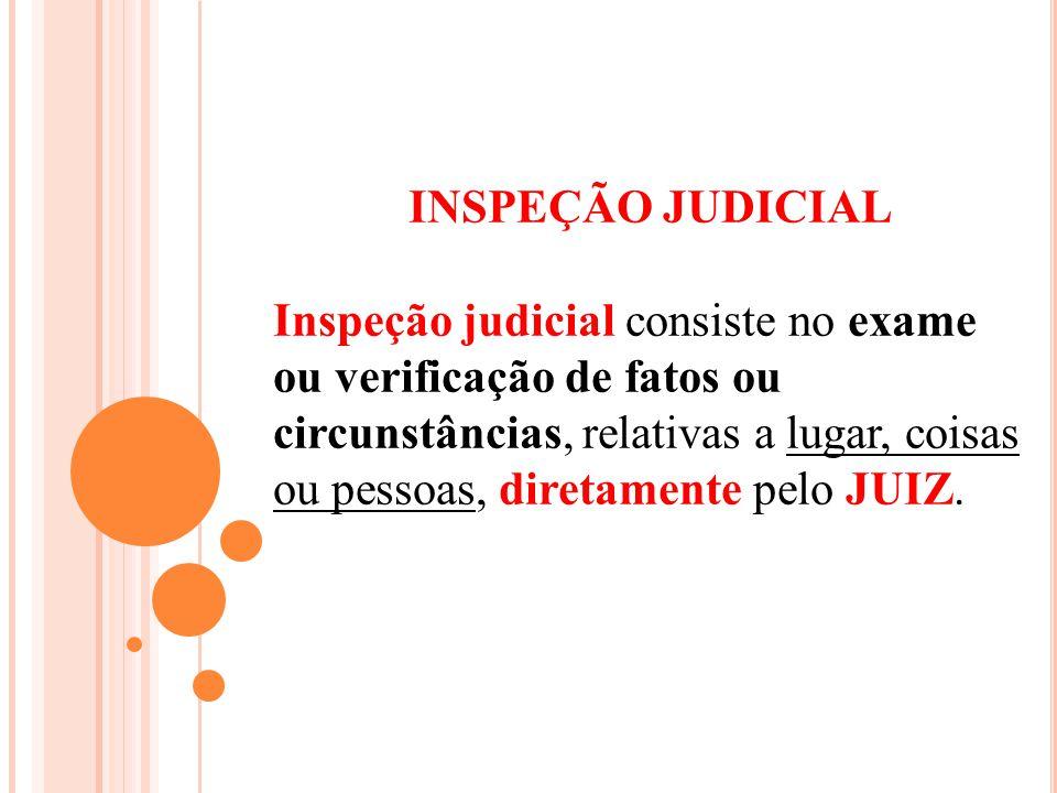 INSPEÇÃO JUDICIAL Inspeção judicial consiste no exame ou verificação de fatos ou circunstâncias, relativas a lugar, coisas ou pessoas, diretamente pel