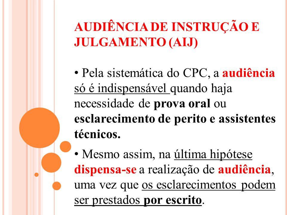 AUDIÊNCIA DE INSTRUÇÃO E JULGAMENTO (AIJ) Pela sistemática do CPC, a audiência só é indispensável quando haja necessidade de prova oral ou esclarecime