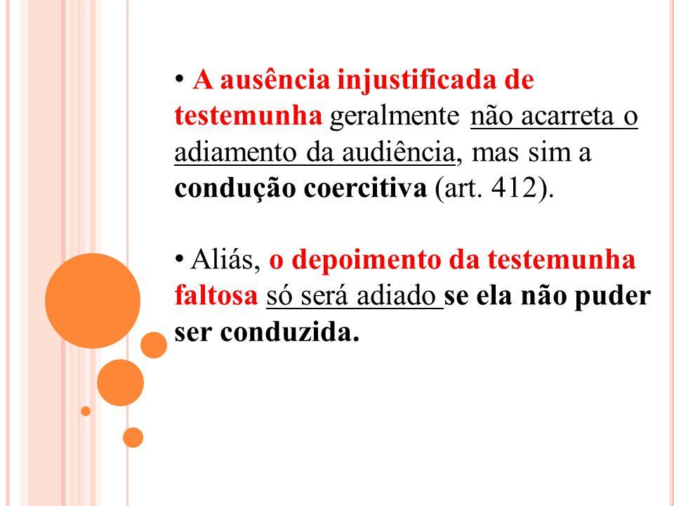 A ausência injustificada de testemunha geralmente não acarreta o adiamento da audiência, mas sim a condução coercitiva (art. 412). Aliás, o depoimento