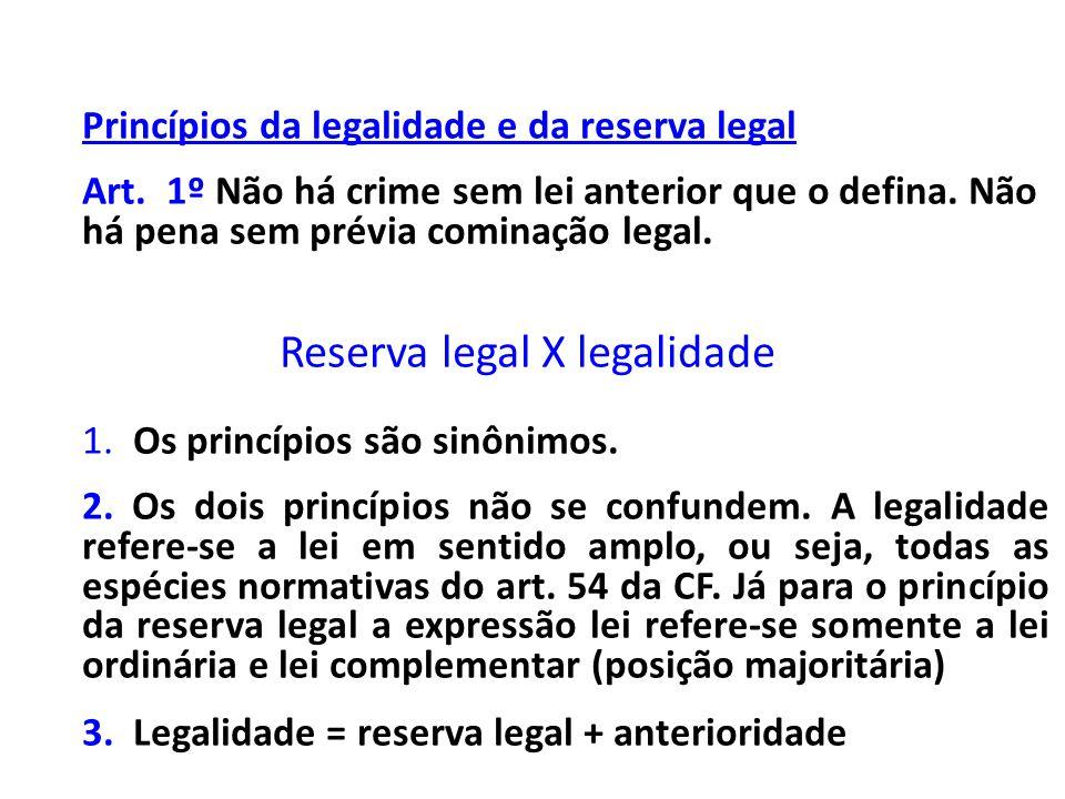 Princípios da legalidade e da reserva legal Art. 1º Não há crime sem lei anterior que o defina. Não há pena sem prévia cominação legal. Reserva legal