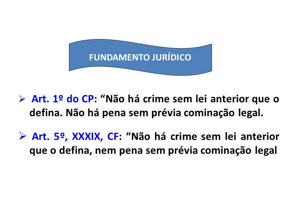 Art. 1º do CP: Não há crime sem lei anterior que o defina. Não há pena sem prévia cominação legal. Art. 5º, XXXIX, CF: Não há crime sem lei anterior q
