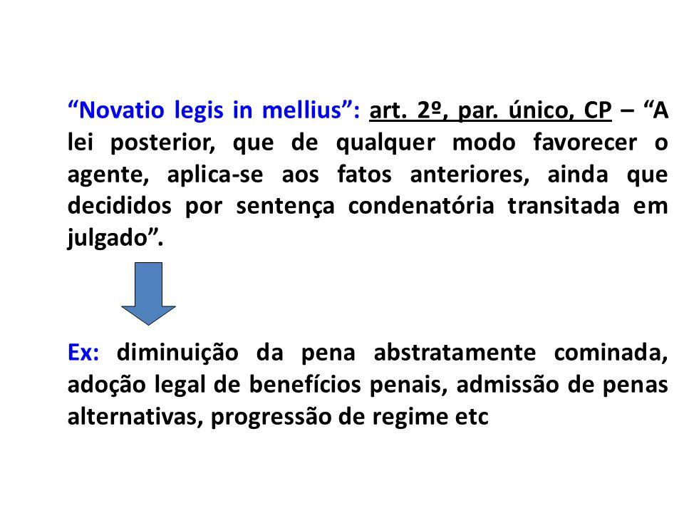 Novatio legis in mellius: art. 2º, par. único, CP – A lei posterior, que de qualquer modo favorecer o agente, aplica-se aos fatos anteriores, ainda qu