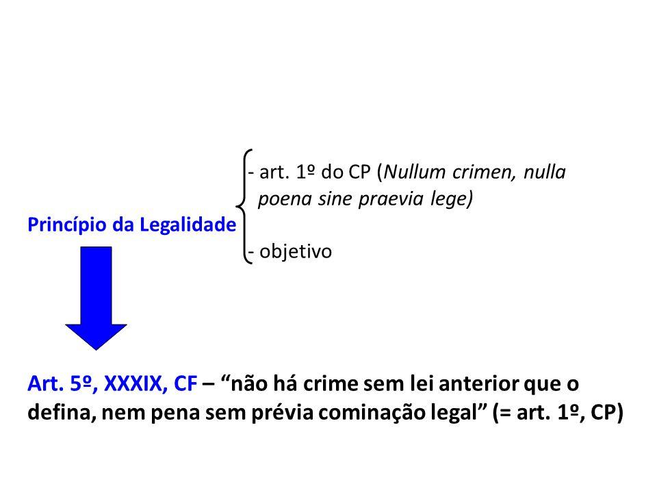 - art. 1º do CP (Nullum crimen, nulla poena sine praevia lege) Princípio da Legalidade - objetivo Art. 5º, XXXIX, CF – não há crime sem lei anterior q