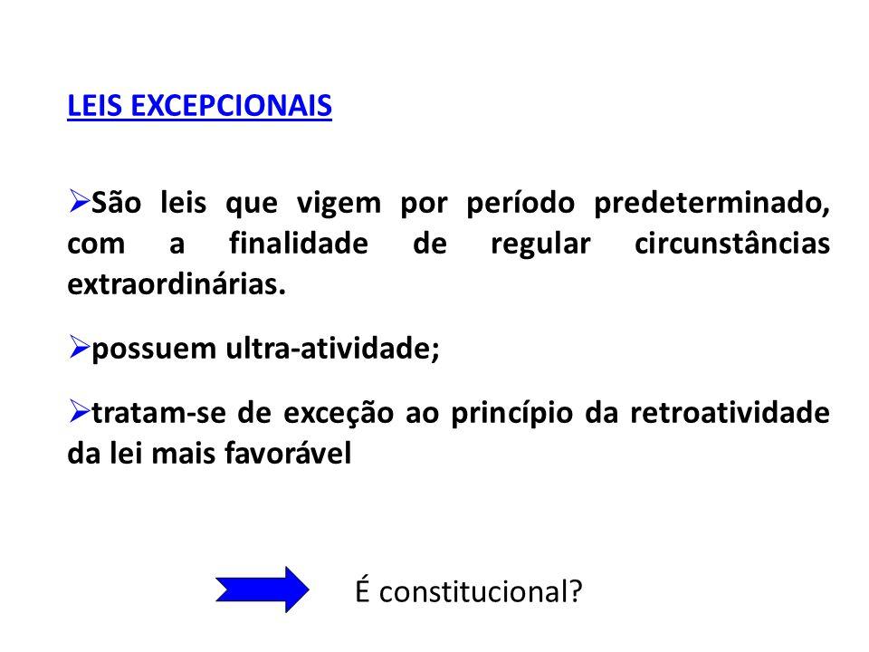 LEIS EXCEPCIONAIS São leis que vigem por período predeterminado, com a finalidade de regular circunstâncias extraordinárias. possuem ultra-atividade;