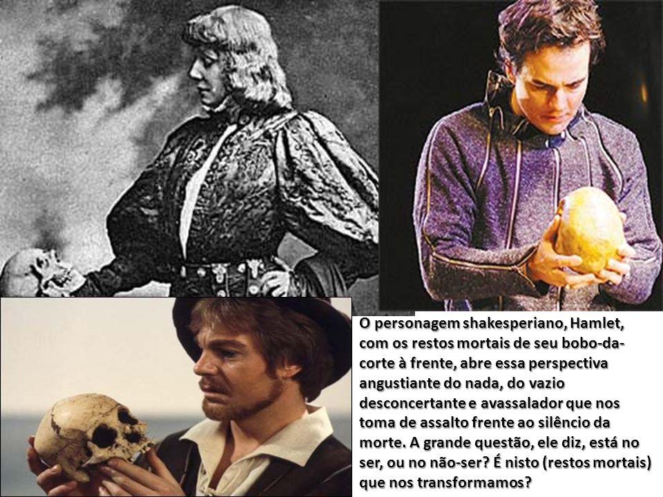 O personagem shakesperiano, Hamlet, com os restos mortais de seu bobo-da- corte à frente, abre essa perspectiva angustiante do nada, do vazio desconcertante e avassalador que nos toma de assalto frente ao silêncio da morte.