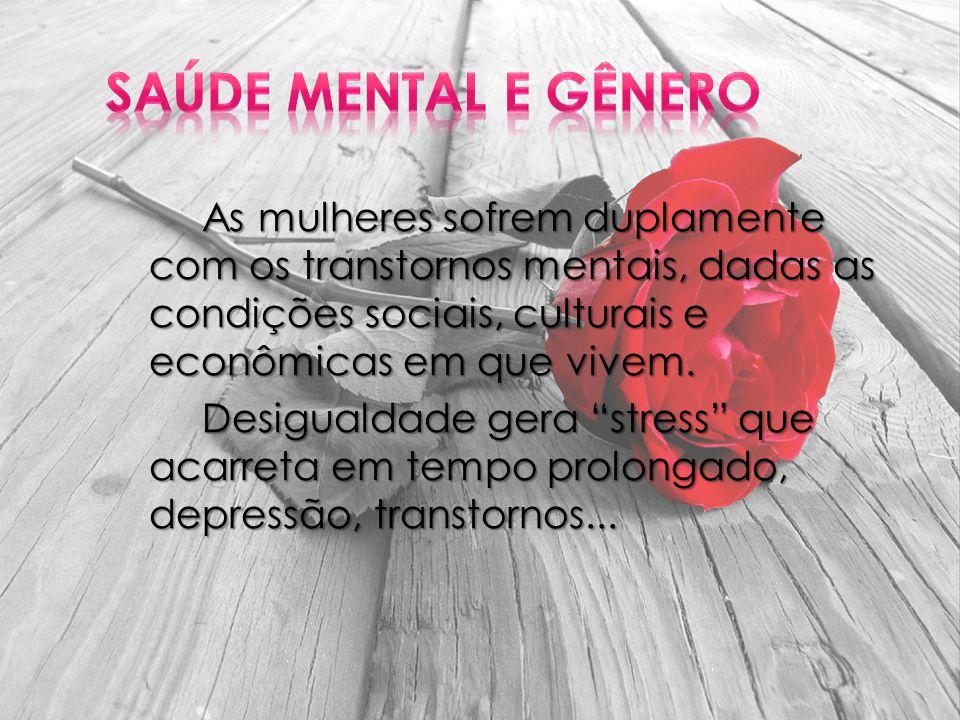 As mulheres sofrem duplamente com os transtornos mentais, dadas as condições sociais, culturais e econômicas em que vivem.