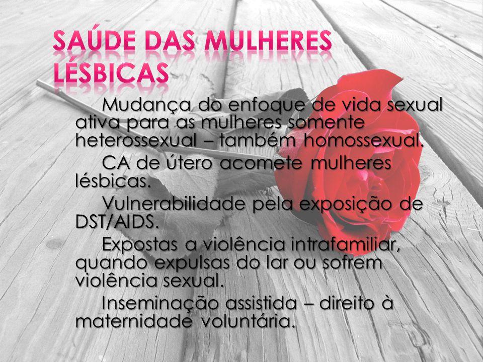 Mudança do enfoque de vida sexual ativa para as mulheres somente heterossexual – também homossexual. CA de útero acomete mulheres lésbicas. Vulnerabil