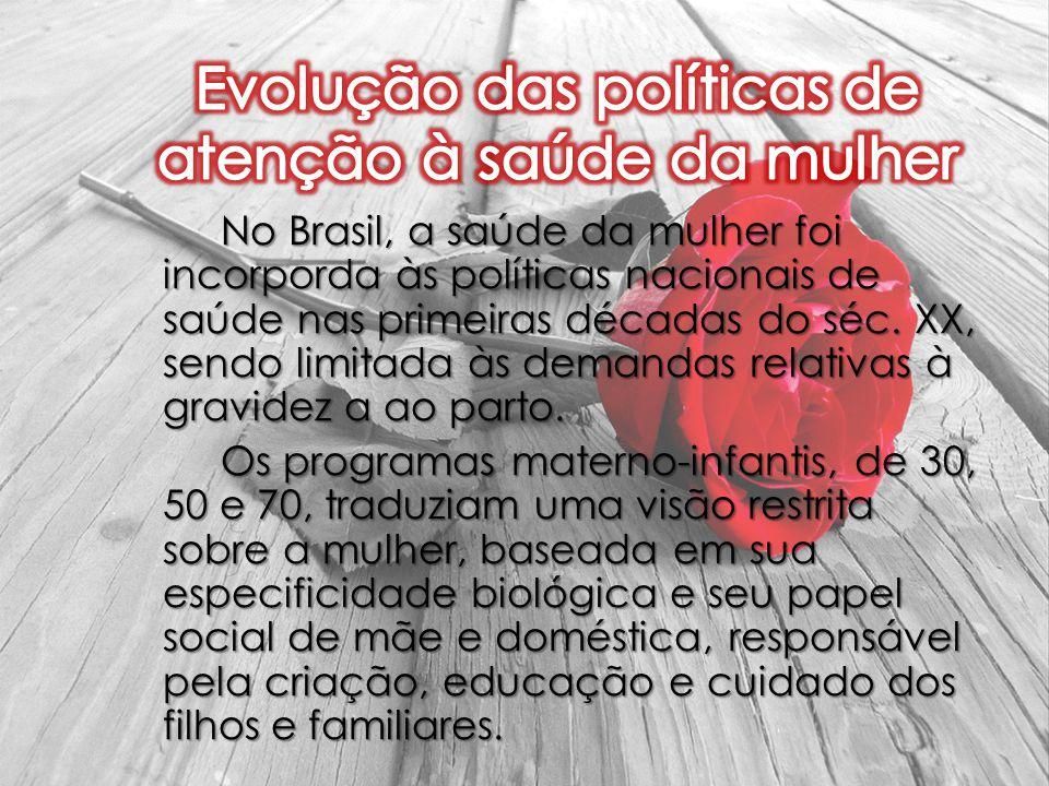 No Brasil, a saúde da mulher foi incorporda às políticas nacionais de saúde nas primeiras décadas do séc. XX, sendo limitada às demandas relativas à g