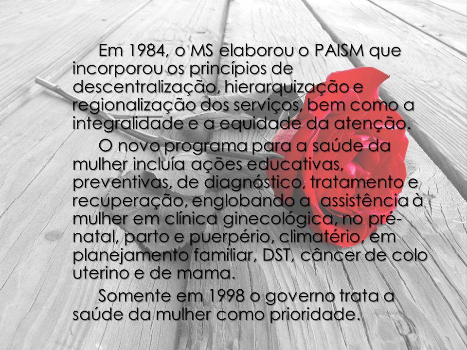 Em 1984, o MS elaborou o PAISM que incorporou os princípios de descentralização, hierarquização e regionalização dos serviços, bem como a integralidade e a equidade da atenção.
