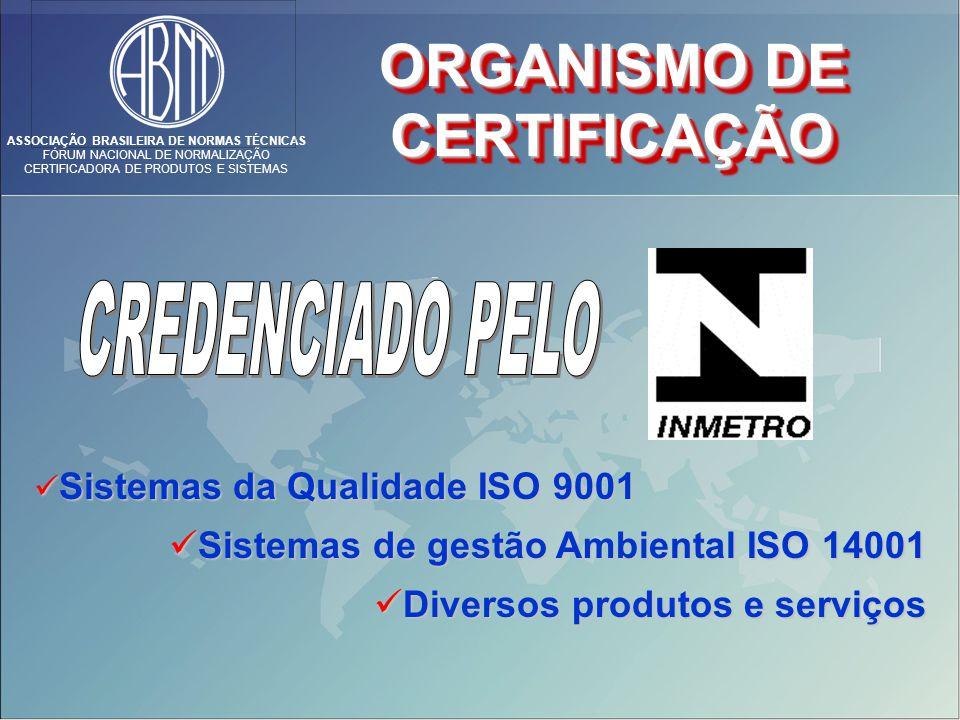 ASSOCIAÇÃO BRASILEIRA DE NORMAS TÉCNICAS FÓRUM NACIONAL DE NORMALIZAÇÃO CERTIFICADORA DE PRODUTOS E SISTEMAS ORGANISMO DE CERTIFICAÇÃO CERTIFICAÇÃO Sistemas da Qualidade ISO 9001 Sistemas da Qualidade ISO 9001 Sistemas de gestão Ambiental ISO 14001 Sistemas de gestão Ambiental ISO 14001 Diversos produtos e serviços Diversos produtos e serviços
