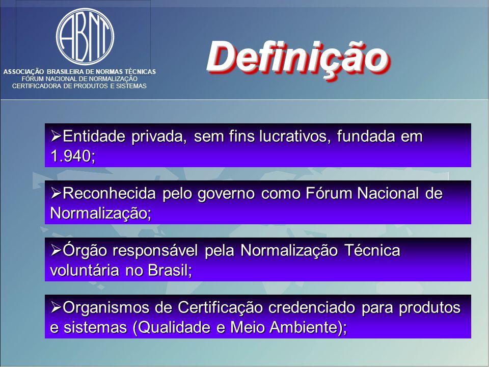 ASSOCIAÇÃO BRASILEIRA DE NORMAS TÉCNICAS FÓRUM NACIONAL DE NORMALIZAÇÃO CERTIFICADORA DE PRODUTOS E SISTEMAS DefiniçãoDefinição Reconhecida pelo governo como Fórum Nacional de Normalização; Reconhecida pelo governo como Fórum Nacional de Normalização; Órgão responsável pela Normalização Técnica voluntária no Brasil; Órgão responsável pela Normalização Técnica voluntária no Brasil; Organismos de Certificação credenciado para produtos e sistemas (Qualidade e Meio Ambiente); Organismos de Certificação credenciado para produtos e sistemas (Qualidade e Meio Ambiente); Entidade privada, sem fins lucrativos, fundada em 1.940; Entidade privada, sem fins lucrativos, fundada em 1.940;