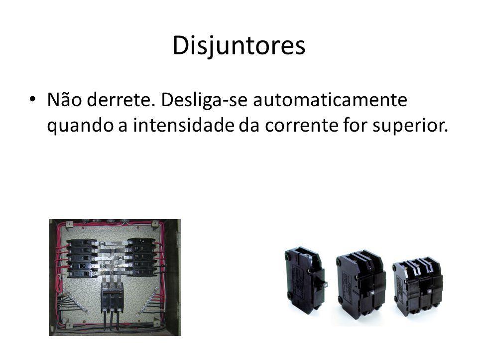 Disjuntores Não derrete. Desliga-se automaticamente quando a intensidade da corrente for superior.
