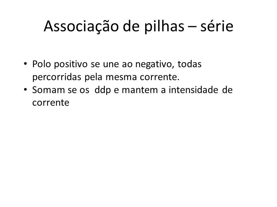 Associação de pilhas – série Polo positivo se une ao negativo, todas percorridas pela mesma corrente. Somam se os ddp e mantem a intensidade de corren