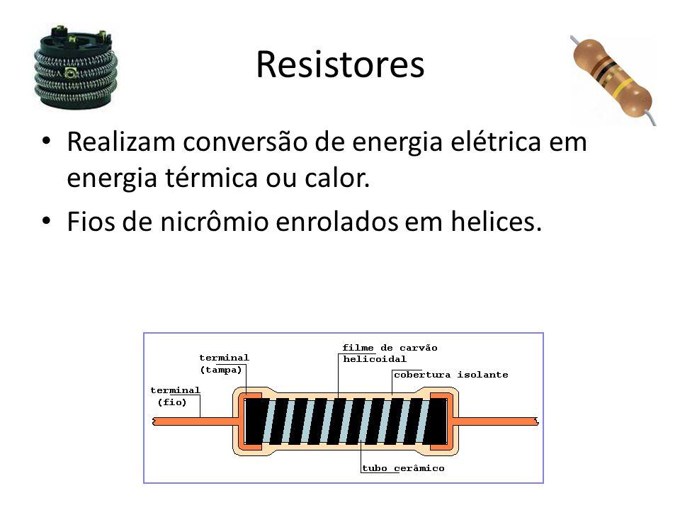 Resistores Realizam conversão de energia elétrica em energia térmica ou calor. Fios de nicrômio enrolados em helices.