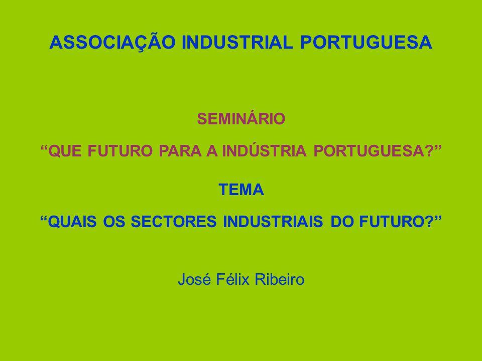 ASSOCIAÇÃO INDUSTRIAL PORTUGUESA SEMINÁRIO QUE FUTURO PARA A INDÚSTRIA PORTUGUESA? TEMA QUAIS OS SECTORES INDUSTRIAIS DO FUTURO? José Félix Ribeiro
