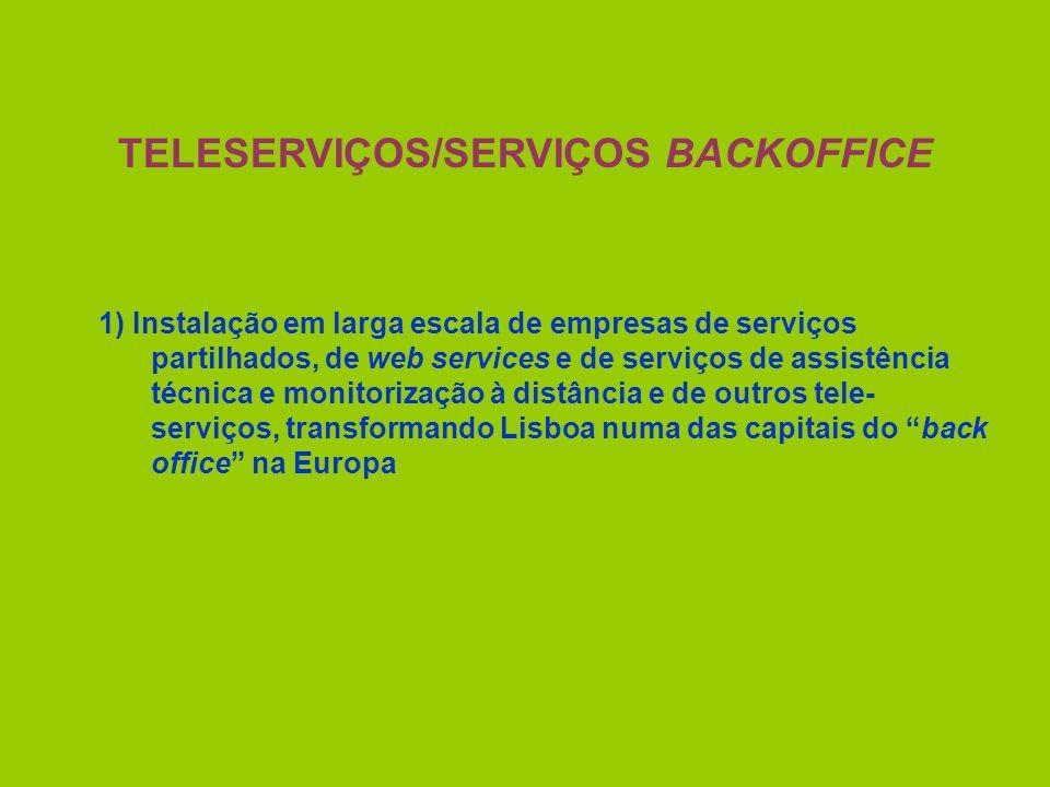 TELESERVIÇOS/SERVIÇOS BACKOFFICE 1) Instalação em larga escala de empresas de serviços partilhados, de web services e de serviços de assistência técnica e monitorização à distância e de outros tele- serviços, transformando Lisboa numa das capitais do back office na Europa