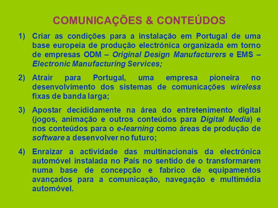 COMUNICAÇÕES & CONTEÚDOS 1)Criar as condições para a instalação em Portugal de uma base europeia de produção electrónica organizada em torno de empresas ODM – Original Design Manufacturers e EMS – Electronic Manufacturing Services; 2)Atrair para Portugal, uma empresa pioneira no desenvolvimento dos sistemas de comunicações wireless fixas de banda larga; 3)Apostar decididamente na área do entretenimento digital (jogos, animação e outros conteúdos para Digital Media) e nos conteúdos para o e-learning como áreas de produção de software a desenvolver no futuro; 4)Enraizar a actividade das multinacionais da electrónica automóvel instalada no País no sentido de o transformarem numa base de concepção e fabrico de equipamentos avançados para a comunicação, navegação e multimédia automóvel.
