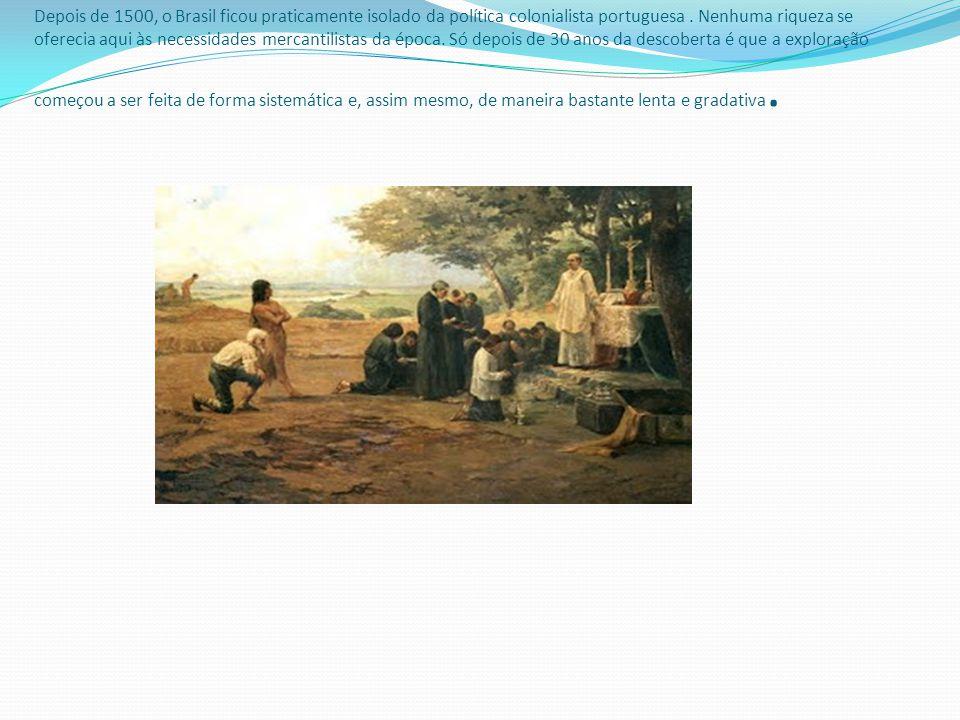 Depois de 1500, o Brasil ficou praticamente isolado da política colonialista portuguesa. Nenhuma riqueza se oferecia aqui às necessidades mercantilist