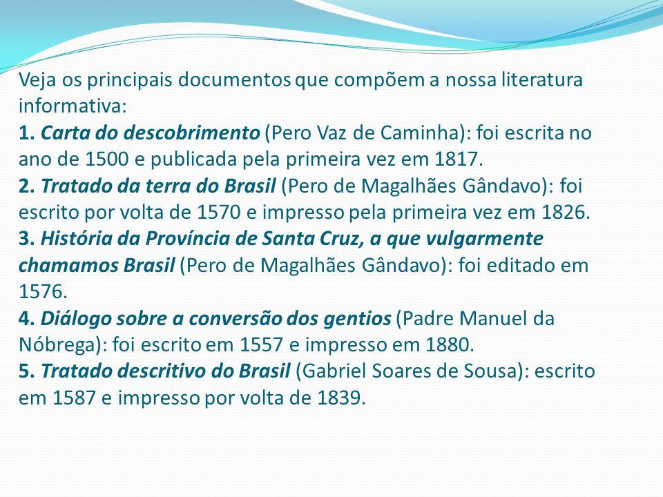 Veja os principais documentos que compõem a nossa literatura informativa: 1. Carta do descobrimento (Pero Vaz de Caminha): foi escrita no ano de 1500