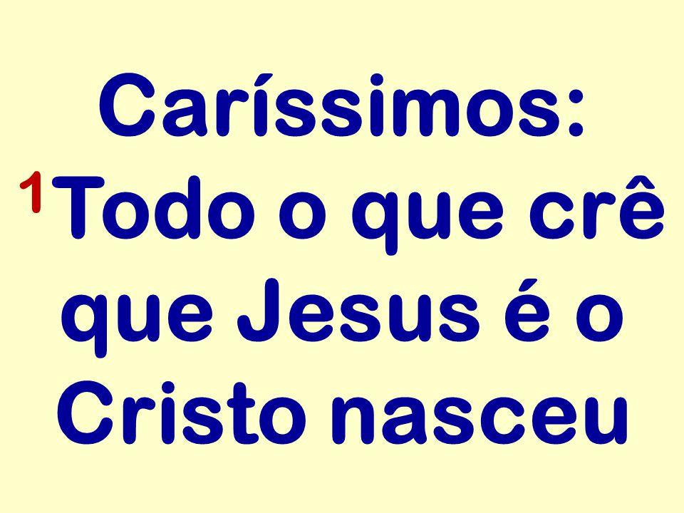 Caríssimos: 1 Todo o que crê que Jesus é o Cristo nasceu