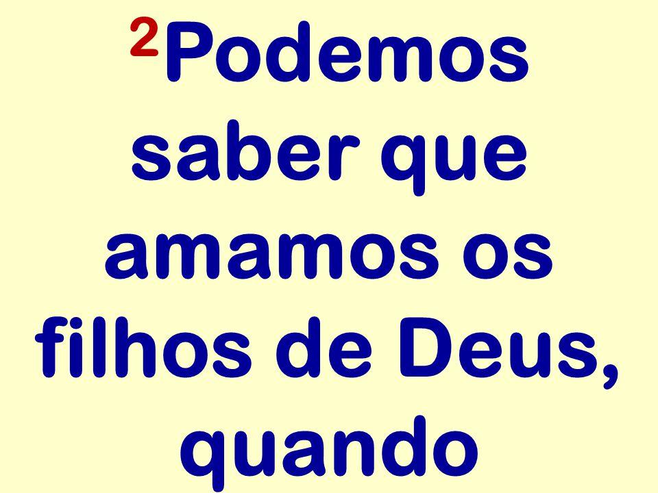 2 Podemos saber que amamos os filhos de Deus, quando