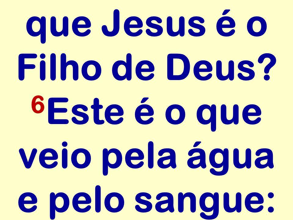 que Jesus é o Filho de Deus? 6 Este é o que veio pela água e pelo sangue: