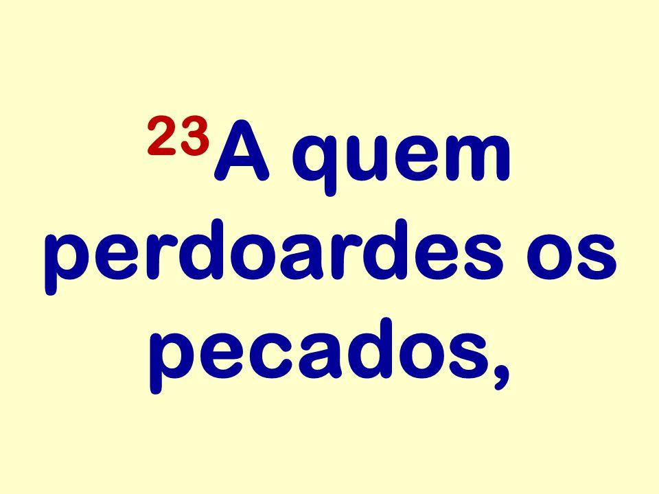 23 A quem perdoardes os pecados,