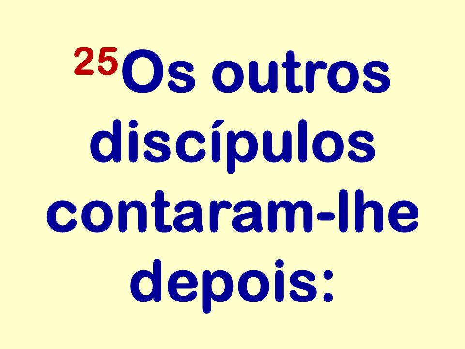 25 Os outros discípulos contaram-lhe depois: