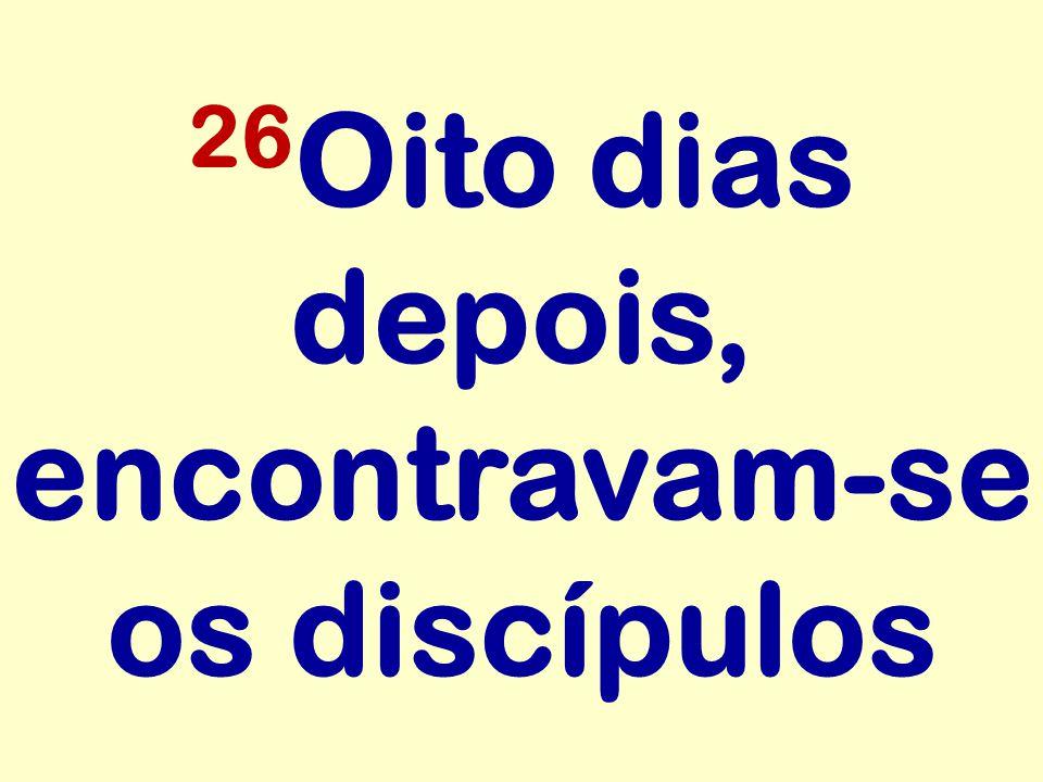 26 Oito dias depois, encontravam-se os discípulos