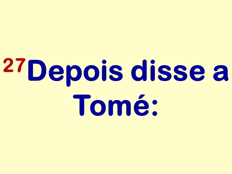 27 Depois disse a Tomé: