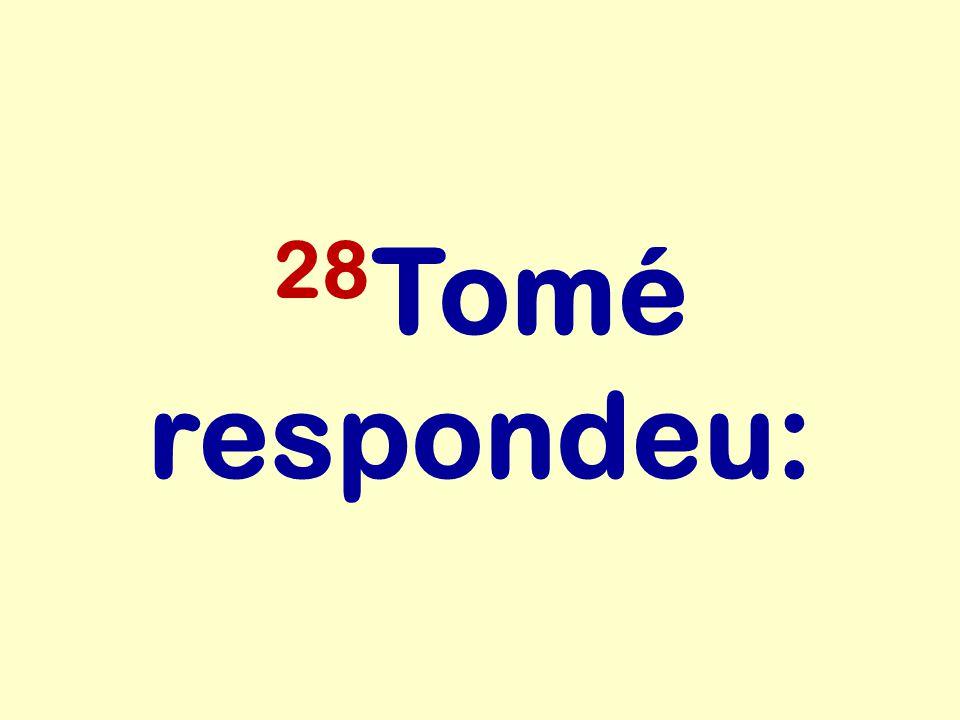 28 Tomé respondeu: