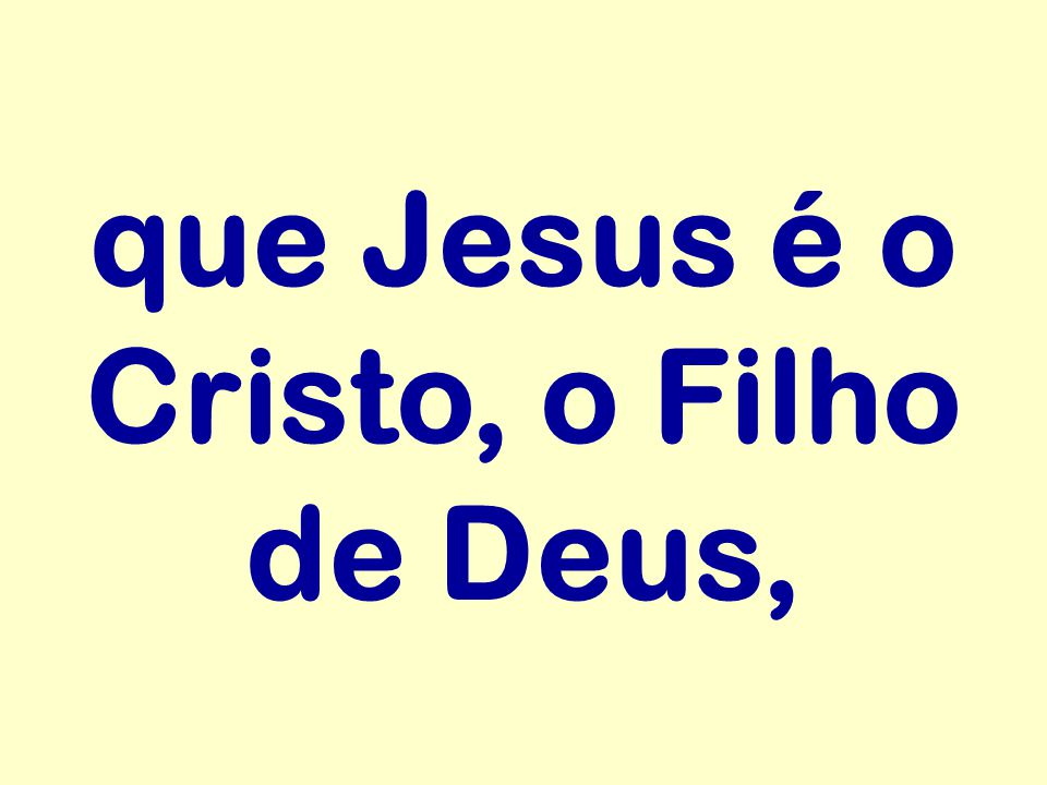 que Jesus é o Cristo, o Filho de Deus,