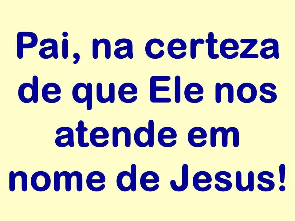 Pai, na certeza de que Ele nos atende em nome de Jesus!