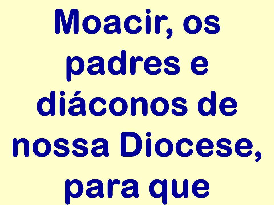 Moacir, os padres e diáconos de nossa Diocese, para que