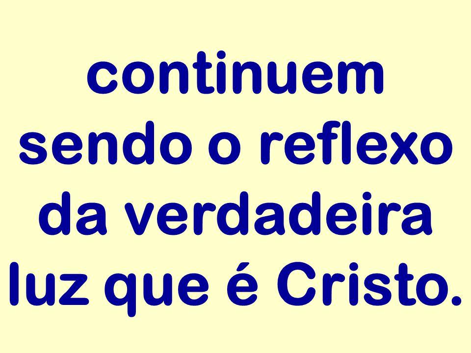 continuem sendo o reflexo da verdadeira luz que é Cristo.