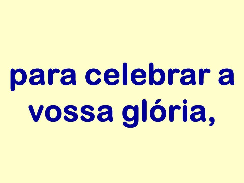para celebrar a vossa glória,
