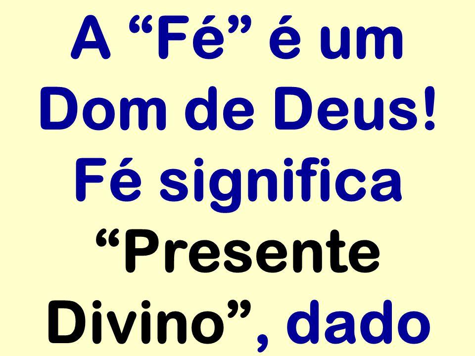 A Fé é um Dom de Deus! Fé significa Presente Divino, dado