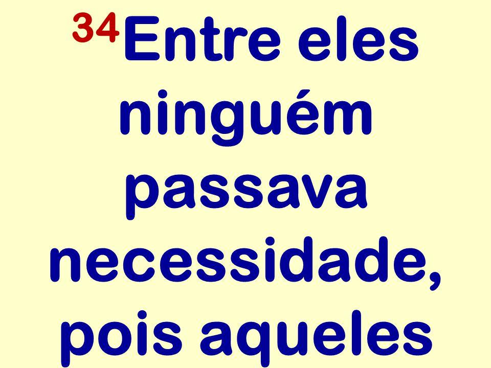 34 Entre eles ninguém passava necessidade, pois aqueles