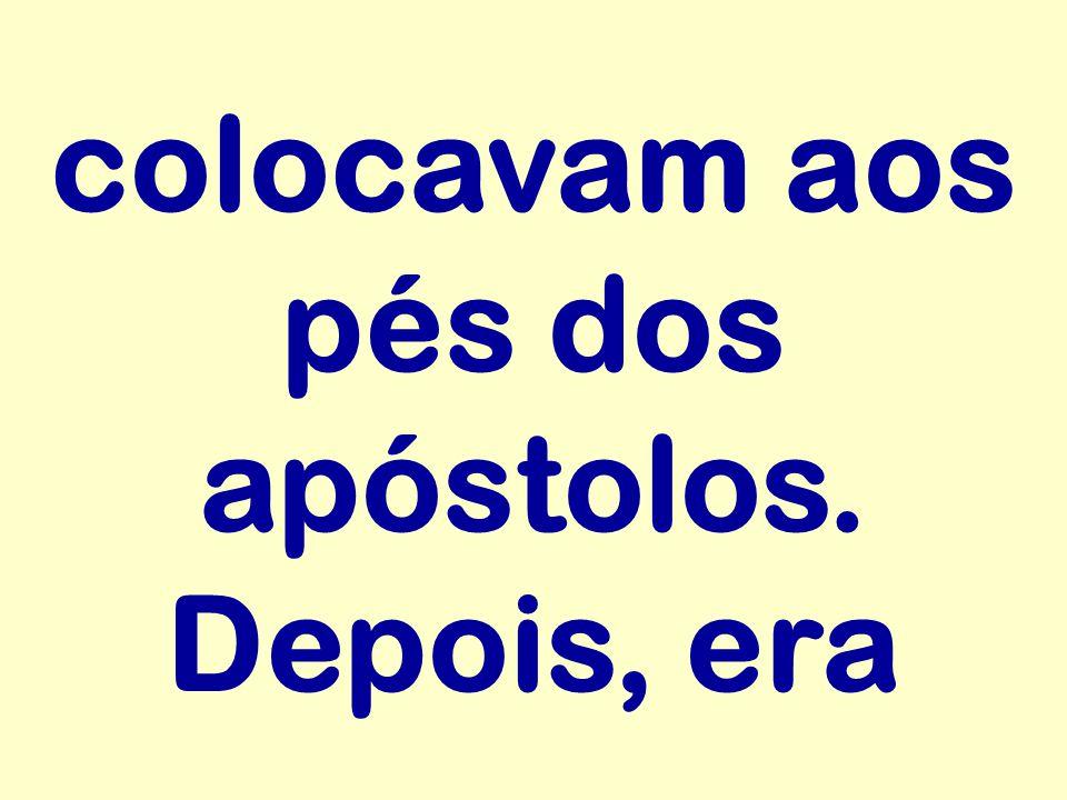 colocavam aos pés dos apóstolos. Depois, era