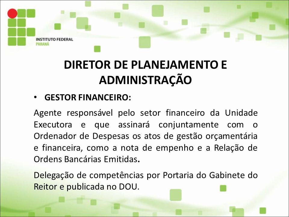 DIRETOR DE PLANEJAMENTO E ADMINISTRAÇÃO GESTOR FINANCEIRO: Agente responsável pelo setor financeiro da Unidade Executora e que assinará conjuntamente