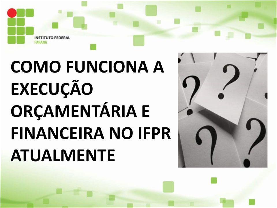 COMO FUNCIONA A EXECUÇÃO ORÇAMENTÁRIA E FINANCEIRA NO IFPR ATUALMENTE