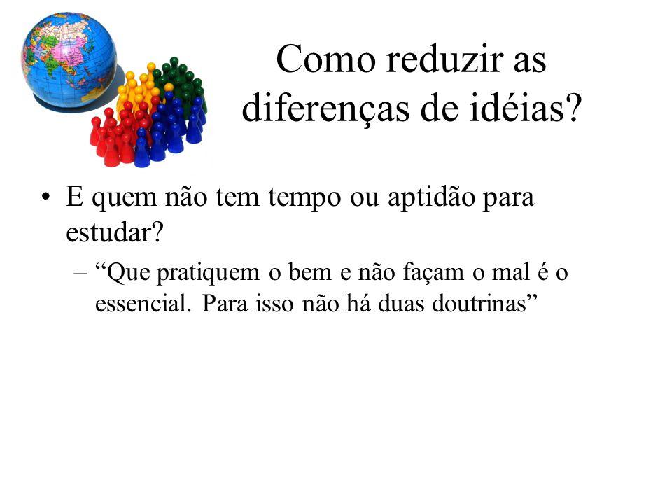 Como reduzir as diferenças de idéias? E quem não tem tempo ou aptidão para estudar? –Que pratiquem o bem e não façam o mal é o essencial. Para isso nã
