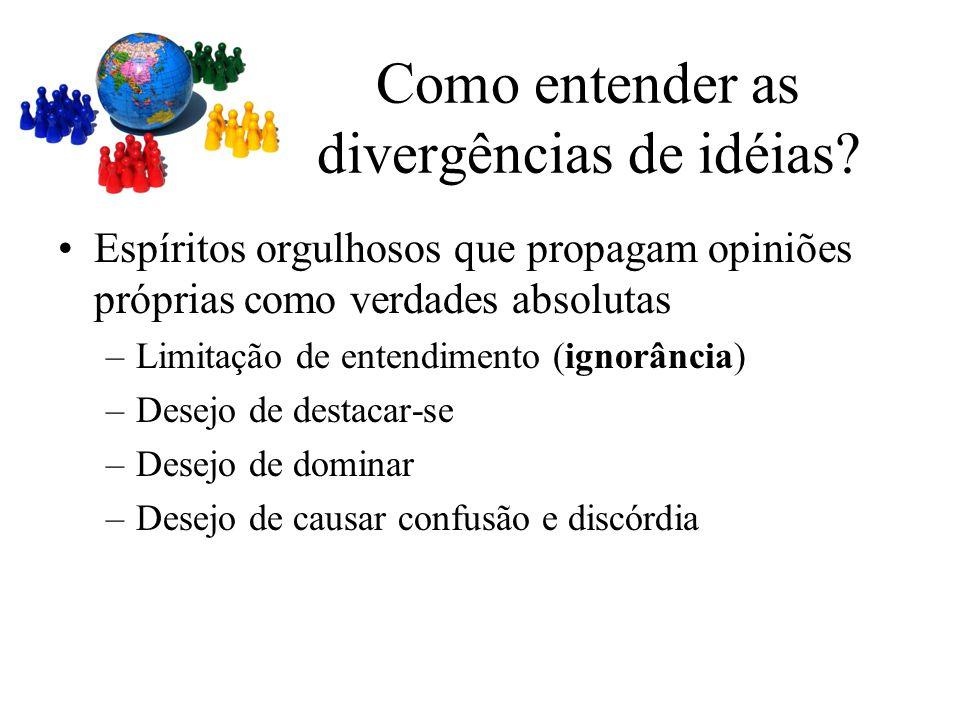 Espíritos orgulhosos que propagam opiniões próprias como verdades absolutas –Limitação de entendimento (ignorância) –Desejo de destacar-se –Desejo de