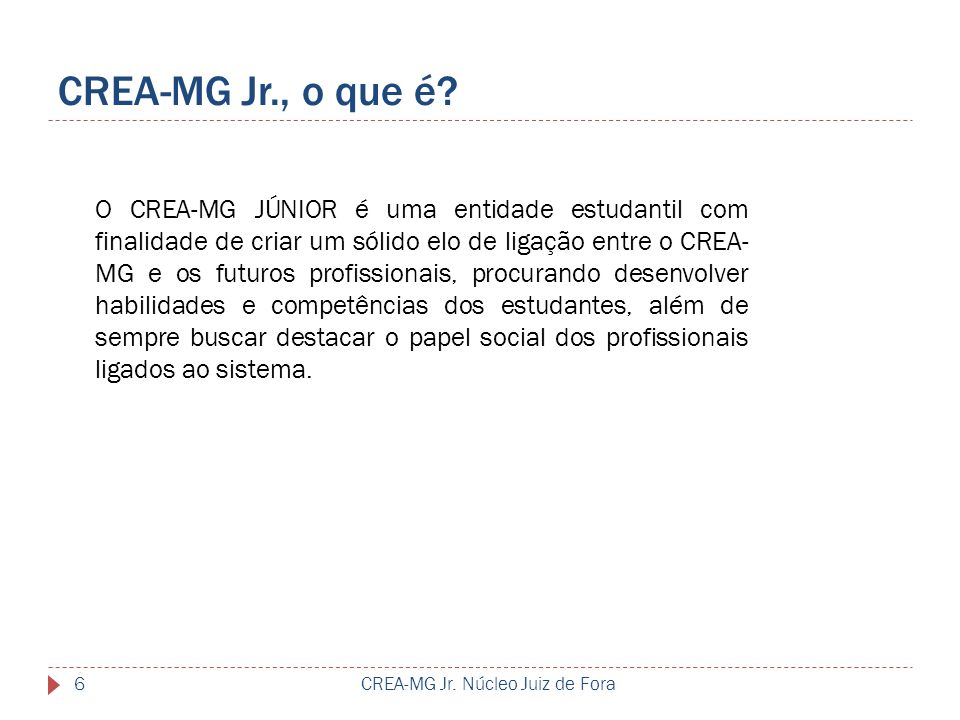 CREA-MG Jr., o que é? CREA-MG Jr. Núcleo Juiz de Fora6 O CREA-MG JÚNIOR é uma entidade estudantil com finalidade de criar um sólido elo de ligação ent